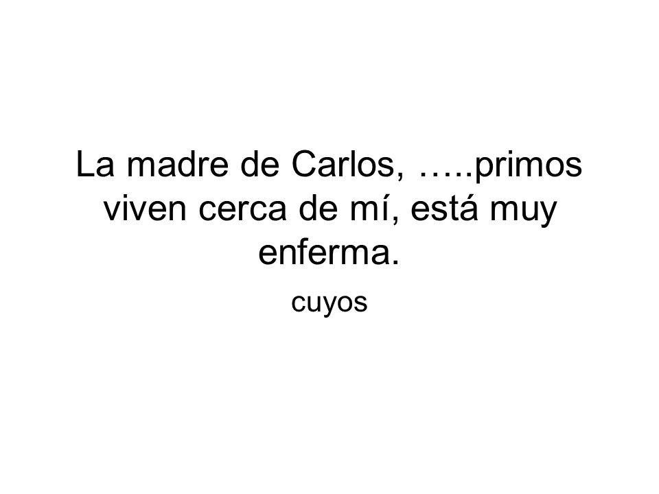 La madre de Carlos, …..primos viven cerca de mí, está muy enferma. cuyos