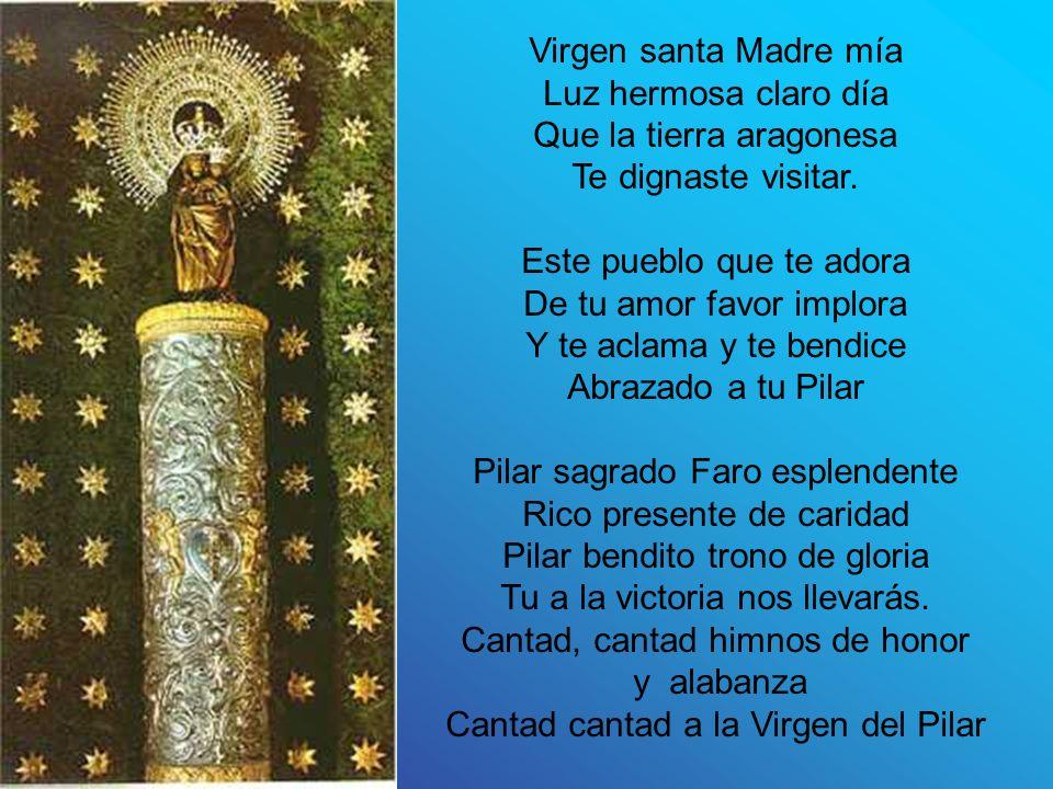 Virgen santa Madre mía Luz hermosa claro día Que la tierra aragonesa Te dignaste visitar.