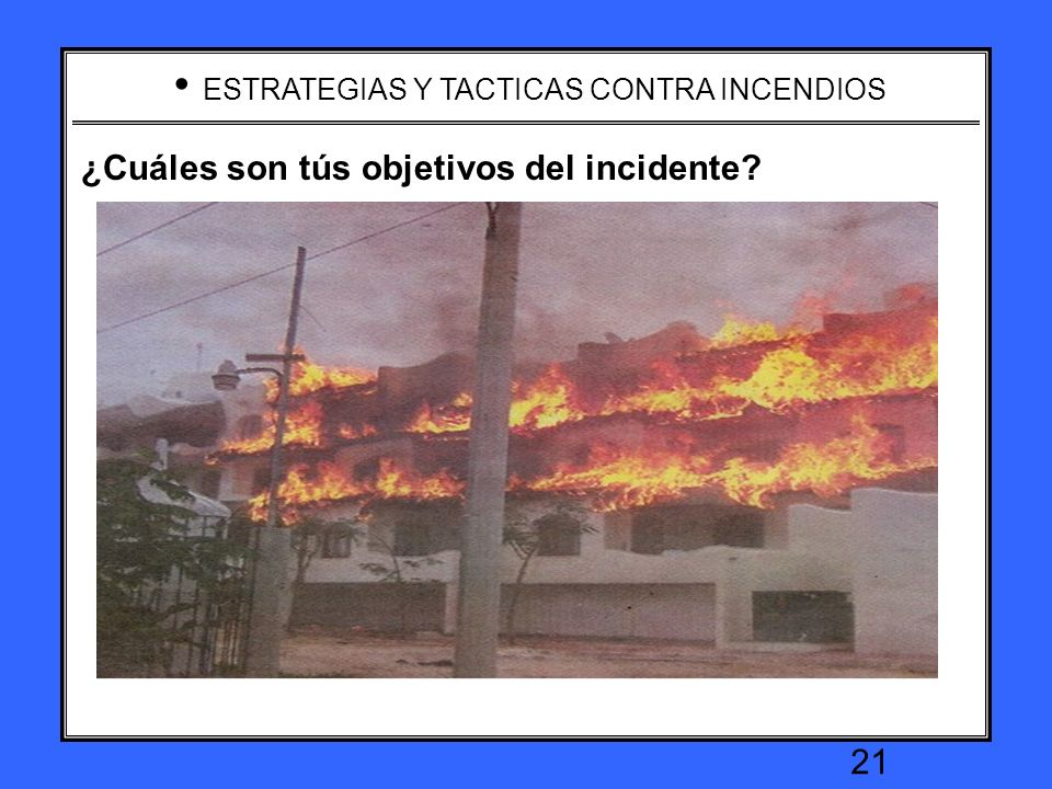 ESTRATEGIAS Y TACTICAS CONTRA INCENDIOS 20 What are your incident objectives ? ¿Cuáles son tús objetivos del incidente?