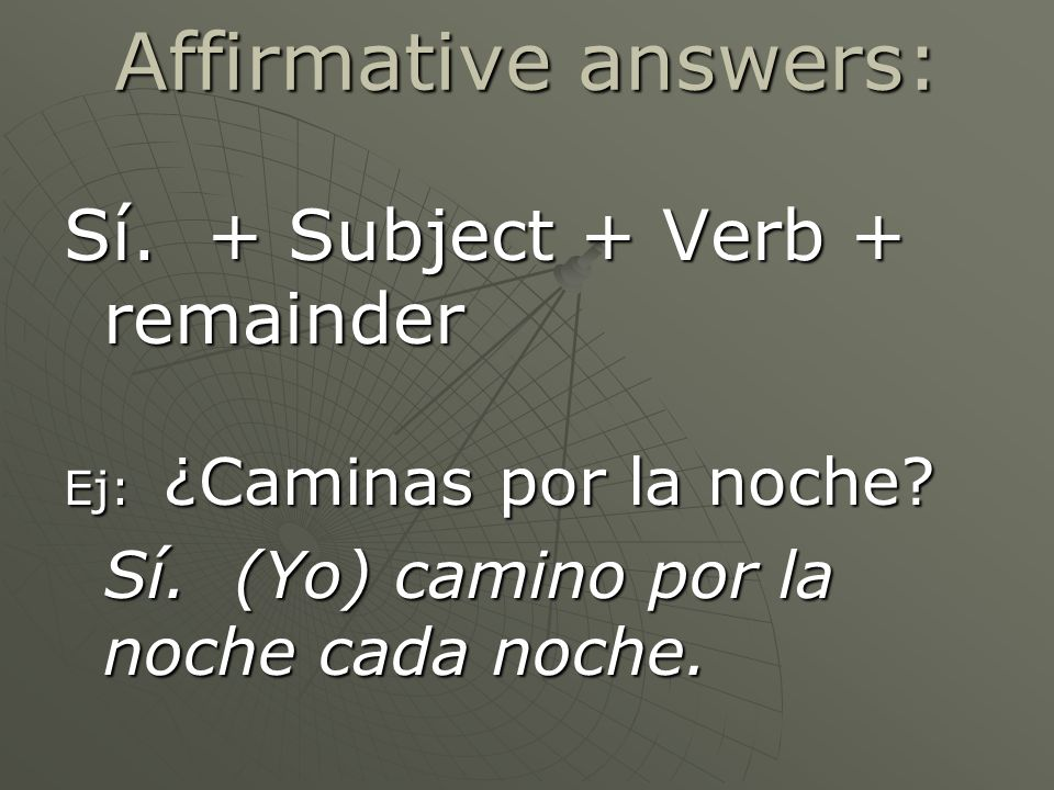 Affirmative answers: Sí. + Subject + Verb + remainder Ej: ¿Caminas por la noche.