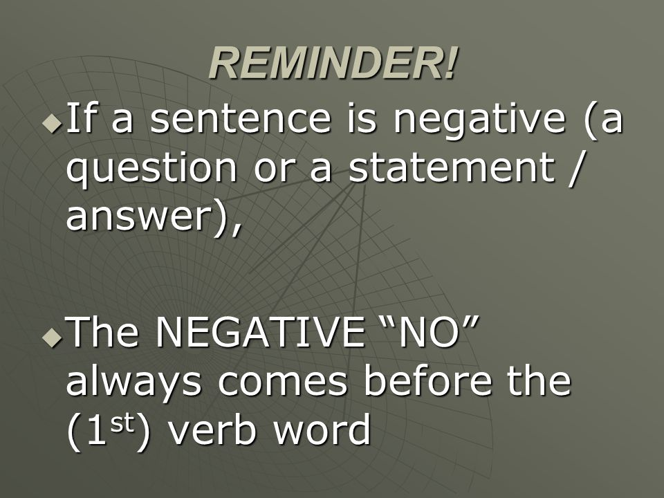 REMINDER! If a sentence is negative (a question or a statement / answer), If a sentence is negative (a question or a statement / answer), The NEGATIVE