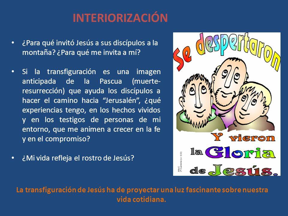 INTERIORIZACIÓN ¿Para qué invitó Jesús a sus discípulos a la montaña? ¿Para qué me invita a mí? Si la transfiguración es una imagen anticipada de la P