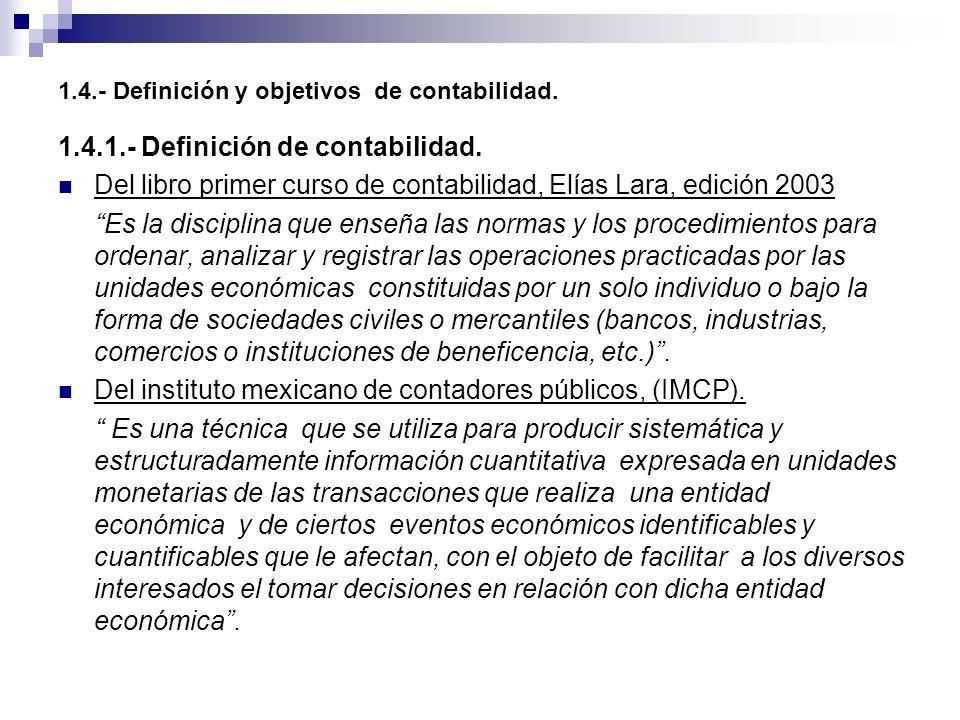 1.4.- Definición y objetivos de contabilidad. 1.4.1.- Definición de contabilidad. Del libro primer curso de contabilidad, Elías Lara, edición 2003 Es