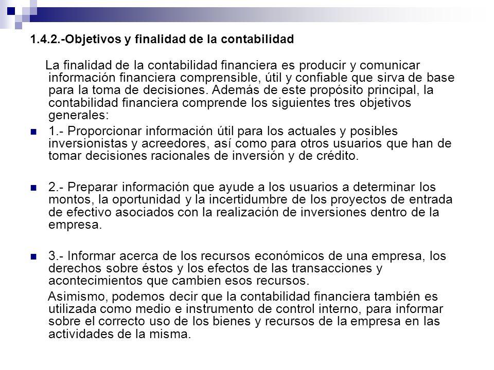 1.4.2.-Objetivos y finalidad de la contabilidad La finalidad de la contabilidad financiera es producir y comunicar información financiera comprensible