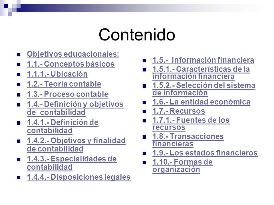 Contenido Objetivos educacionales: 1.1.- Conceptos básicos 1.1.1.- Ubicación 1.2.- Teoría contable 1.3.- Proceso contable 1.4.- Definición y objetivos