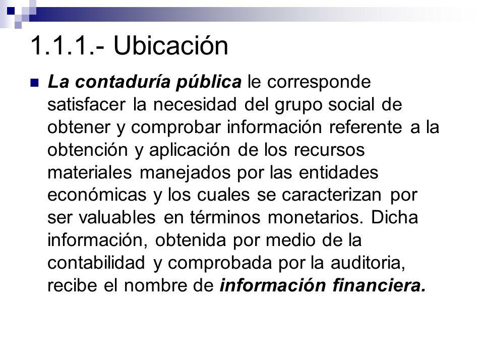 1.1.1.- Ubicación La contaduría pública le corresponde satisfacer la necesidad del grupo social de obtener y comprobar información referente a la obte
