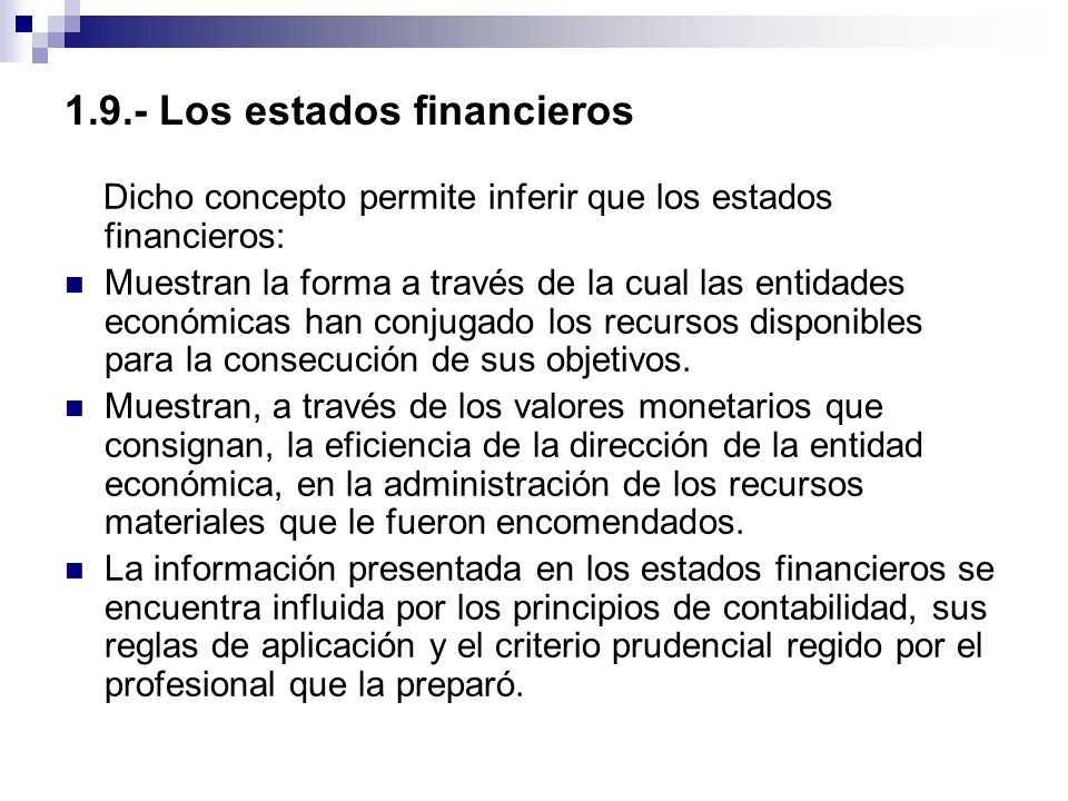 1.9.- Los estados financieros Dicho concepto permite inferir que los estados financieros: Muestran la forma a través de la cual las entidades económic