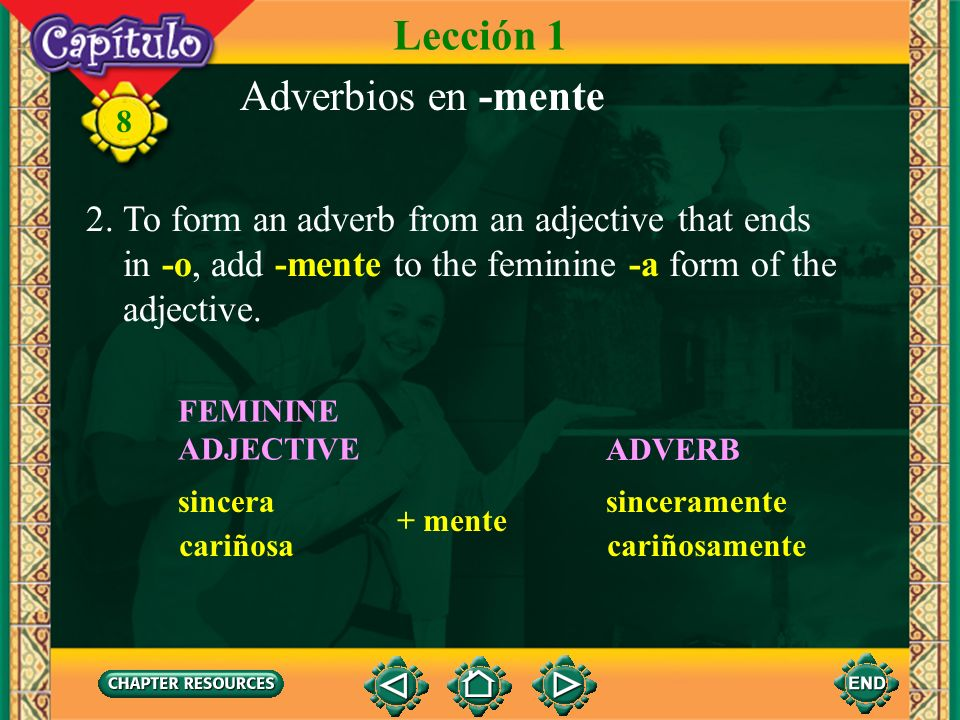 8 Adverbios en -mente 1. An adverb modifies a verb, an adjective, or another adverb. In Spanish, many adverbs end in -mente. To form an adverb from an