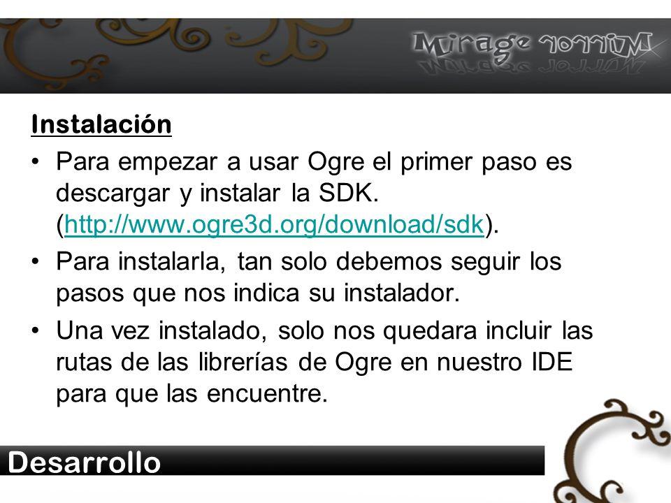 Desarrollo Instalación Para empezar a usar Ogre el primer paso es descargar y instalar la SDK.