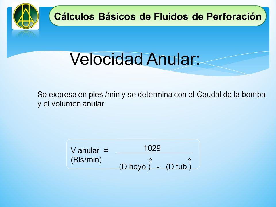 Velocidad Anular: Se expresa en pies /min y se determina con el Caudal de la bomba y el volumen anular V anular = (Bls/min) 1029 (D hoyo ) - (D tub )