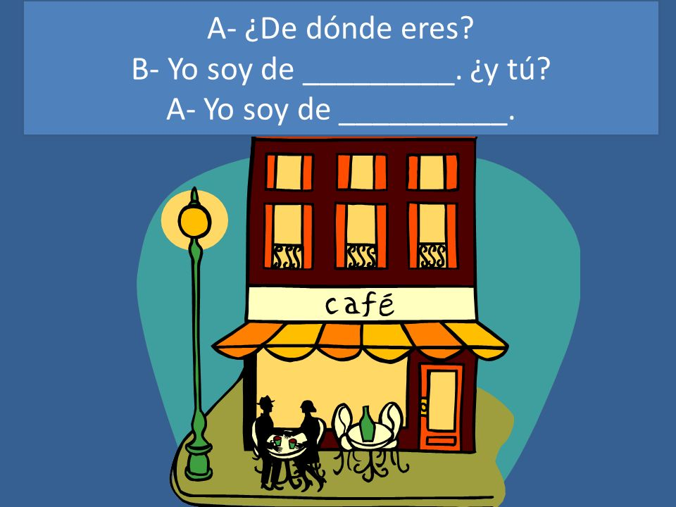 eeeecc A- ¿De dónde eres? B- Yo soy de _________. ¿y tú? A- Yo soy de __________.