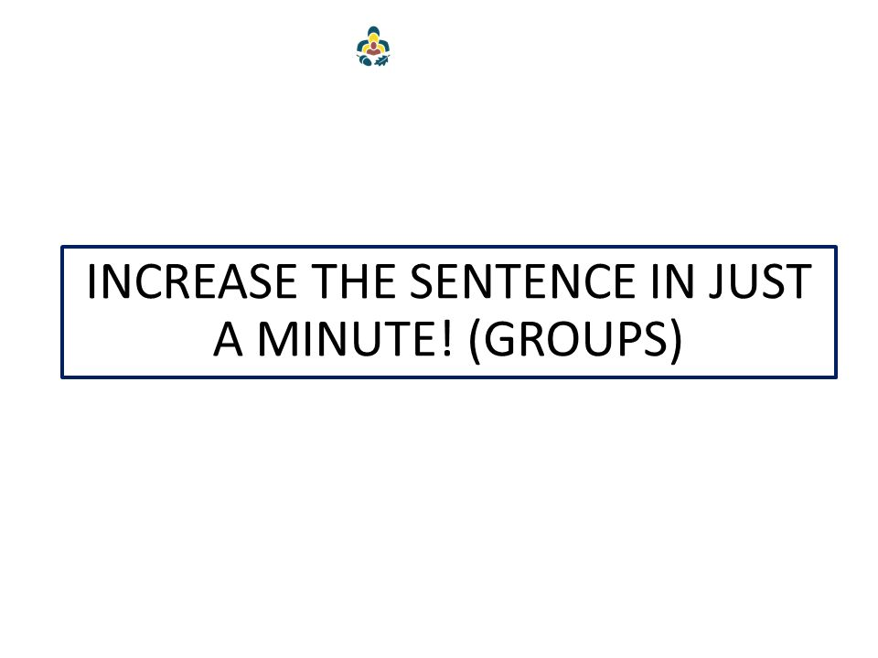 INCREASE THE SENTENCE IN JUST A MINUTE! (GROUPS)