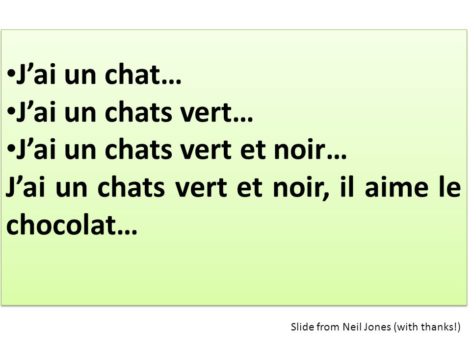 Jai un chat… Jai un chats vert… Jai un chats vert et noir… Jai un chats vert et noir, il aime le chocolat… Jai un chat… Jai un chats vert… Jai un chats vert et noir… Jai un chats vert et noir, il aime le chocolat… Slide from Neil Jones (with thanks!)