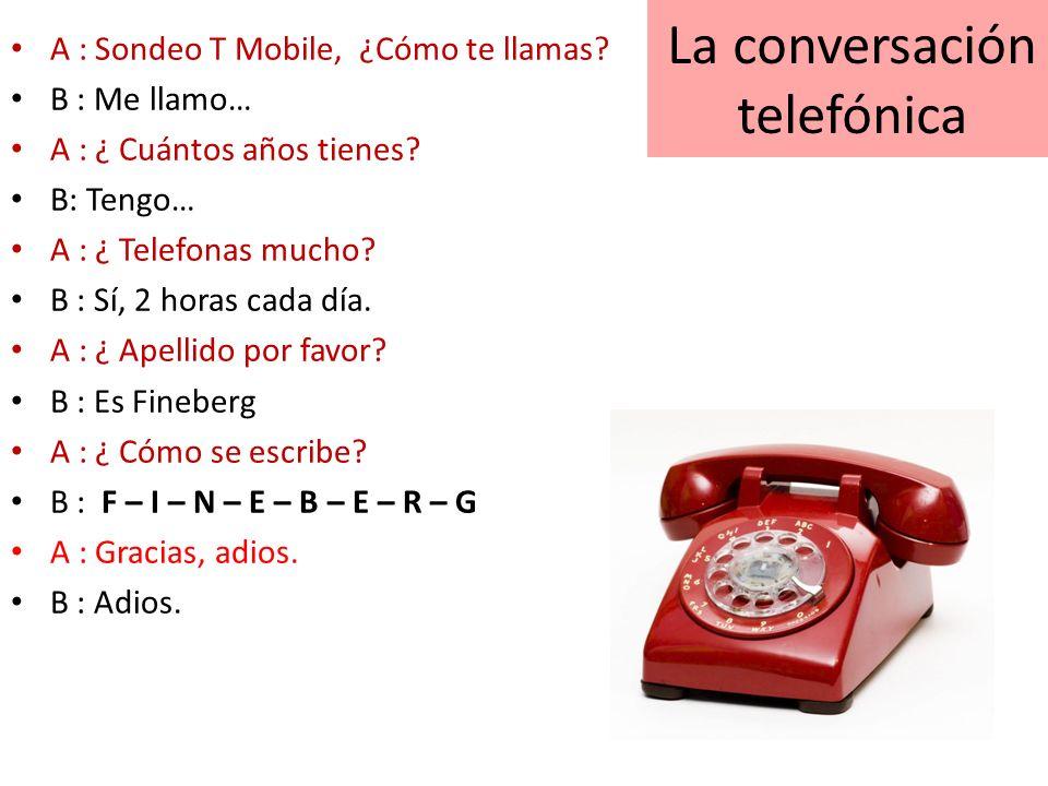 La conversación telefónica A : Sondeo T Mobile, ¿Cómo te llamas? B : Me llamo… A : ¿ Cuántos años tienes? B: Tengo… A : ¿ Telefonas mucho? B : Sí, 2 h