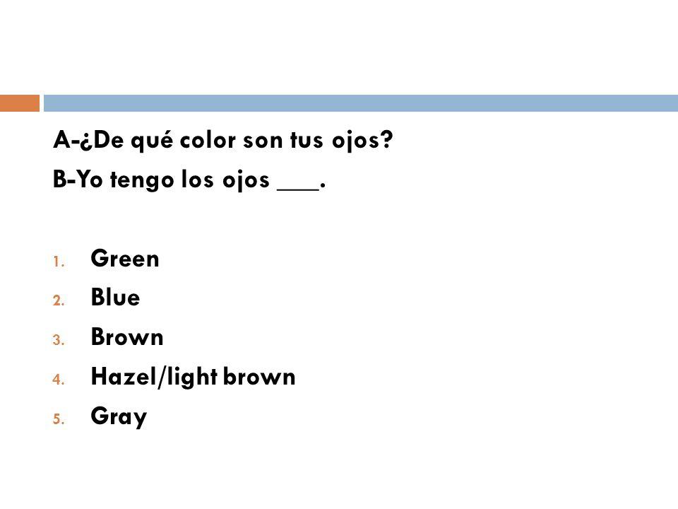 A-¿De qué color son tus ojos? B-Yo tengo los ojos ___. 1. Green 2. Blue 3. Brown 4. Hazel/light brown 5. Gray