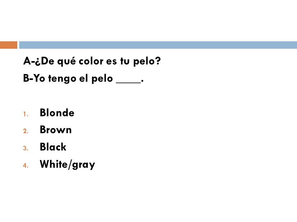 A-¿De qué color es tu pelo? B-Yo tengo el pelo ____. 1. Blonde 2. Brown 3. Black 4. White/gray