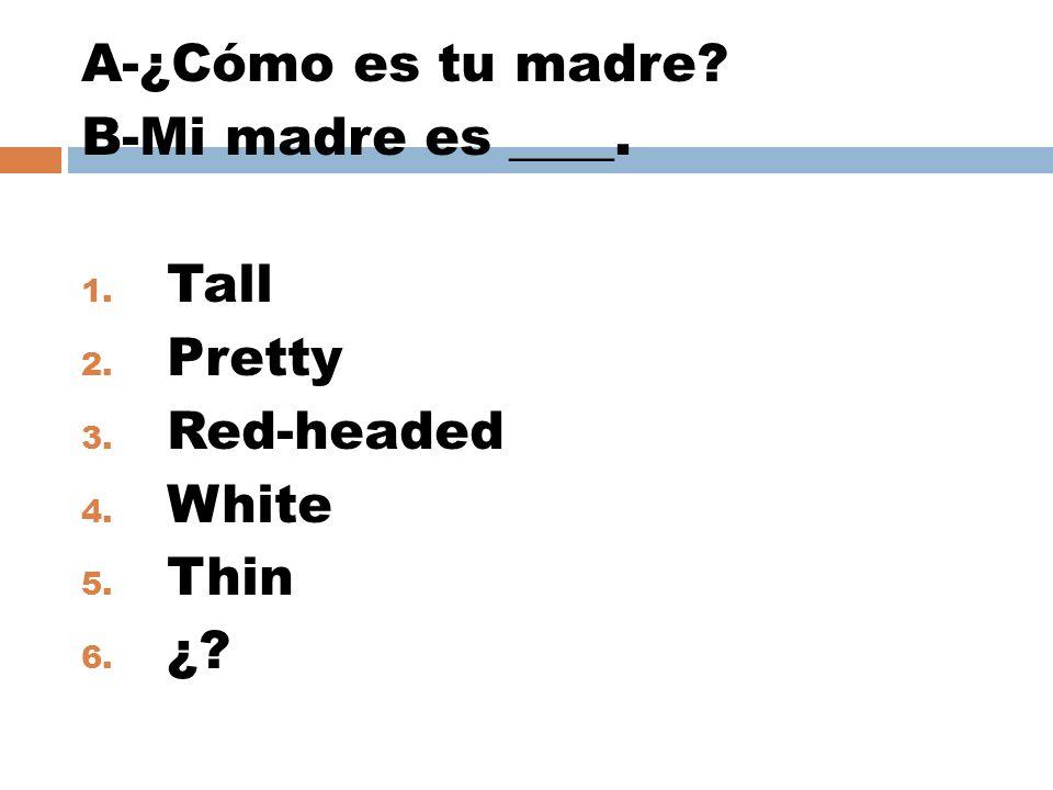 A-¿Cómo es tu madre? B-Mi madre es ____. 1. Tall 2. Pretty 3. Red-headed 4. White 5. Thin 6. ¿?