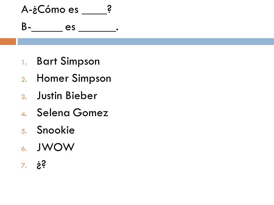 A-¿Cómo es ____? B-_____ es ______. 1. Bart Simpson 2. Homer Simpson 3. Justin Bieber 4. Selena Gomez 5. Snookie 6. JWOW 7. ¿?