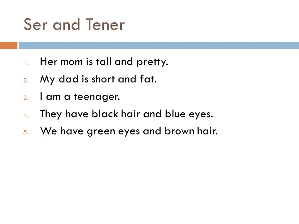 Ser and Tener 1. Her mom is tall and pretty. 2. My dad is short and fat. 3. I am a teenager. 4. They have black hair and blue eyes. 5. We have green e