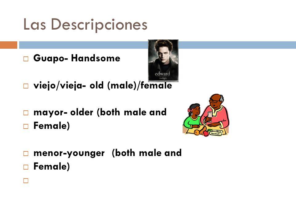 Las Descripciones Guapo- Handsome viejo/vieja- old (male)/female mayor- older (both male and Female) menor-younger(both male and Female)