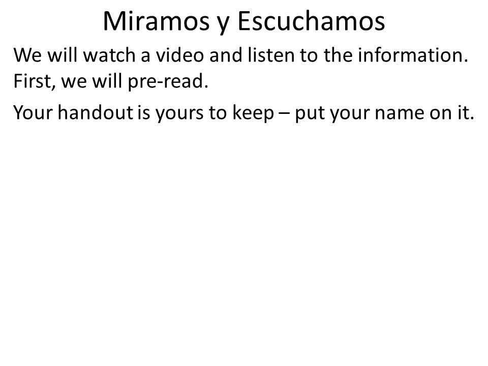 Miramos y Escuchamos We will watch a video and listen to the information. First, we will pre-read. Your handout is yours to keep – put your name on it