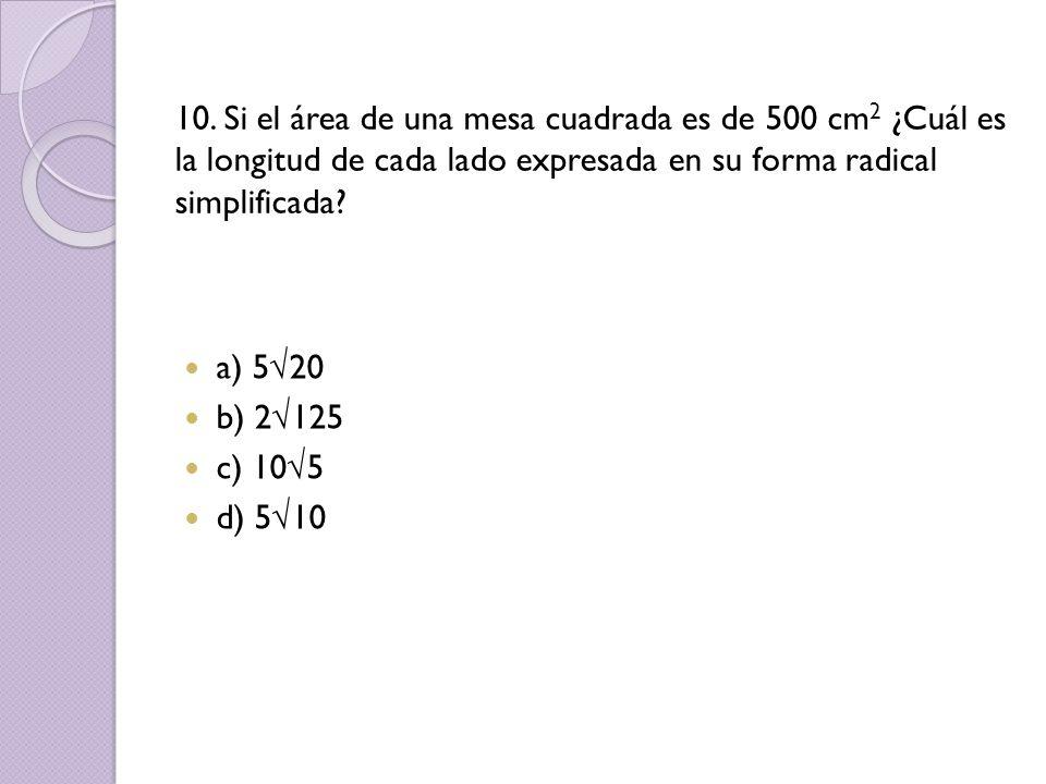 10. Si el área de una mesa cuadrada es de 500 cm 2 ¿Cuál es la longitud de cada lado expresada en su forma radical simplificada? a) 520 b) 2125 c) 105