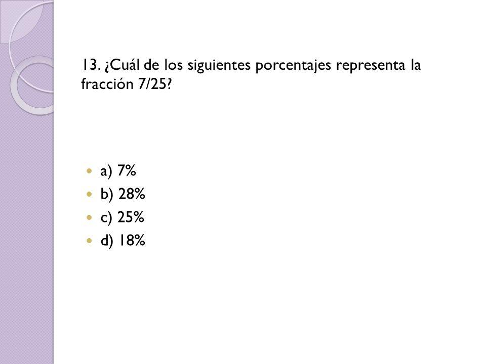 13. ¿Cuál de los siguientes porcentajes representa la fracción 7/25? a) 7% b) 28% c) 25% d) 18%
