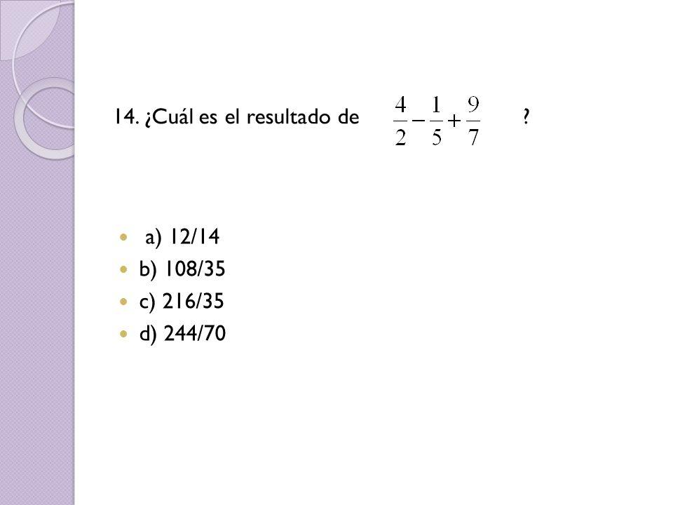 14. ¿Cuál es el resultado de ? a) 12/14 b) 108/35 c) 216/35 d) 244/70
