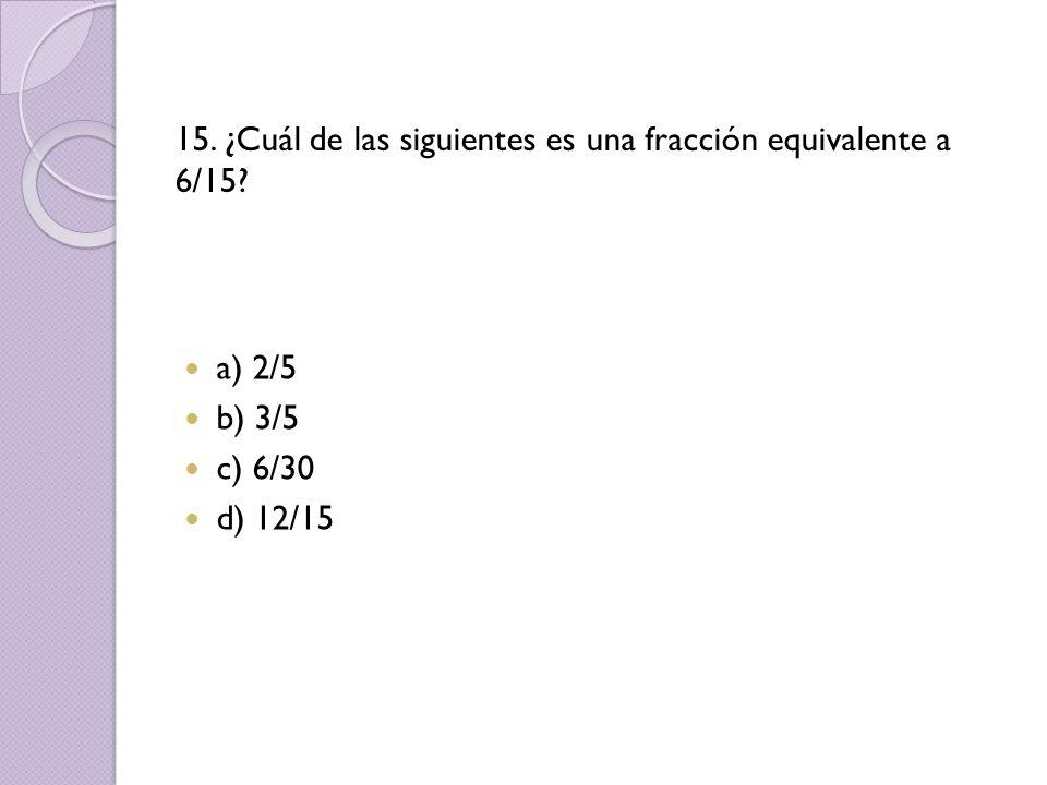 15. ¿Cuál de las siguientes es una fracción equivalente a 6/15? a) 2/5 b) 3/5 c) 6/30 d) 12/15