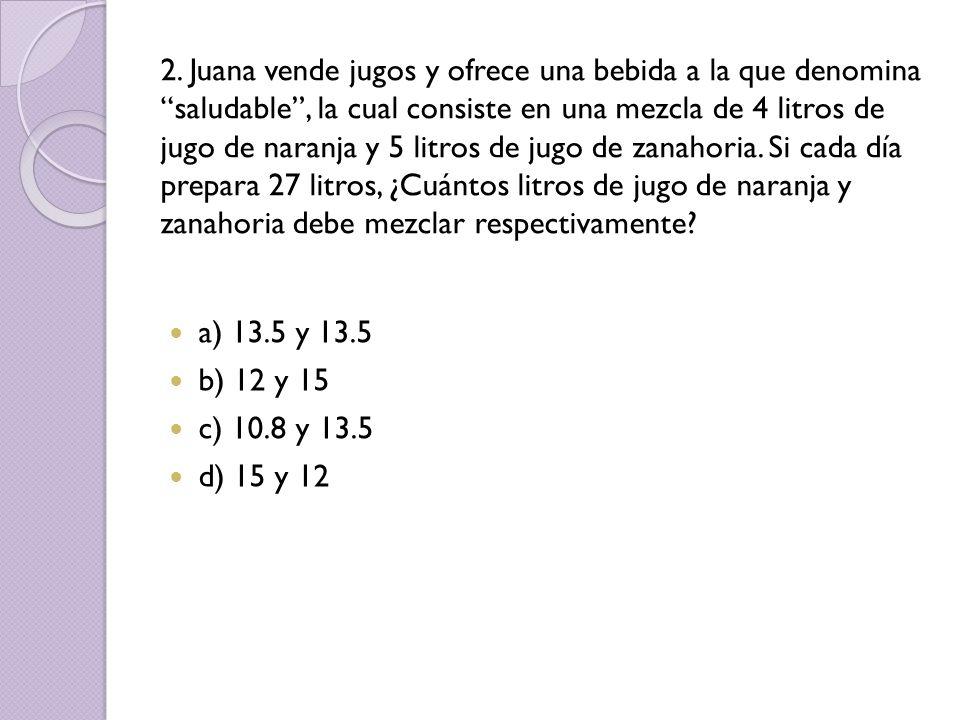 2. Juana vende jugos y ofrece una bebida a la que denomina saludable, la cual consiste en una mezcla de 4 litros de jugo de naranja y 5 litros de jugo