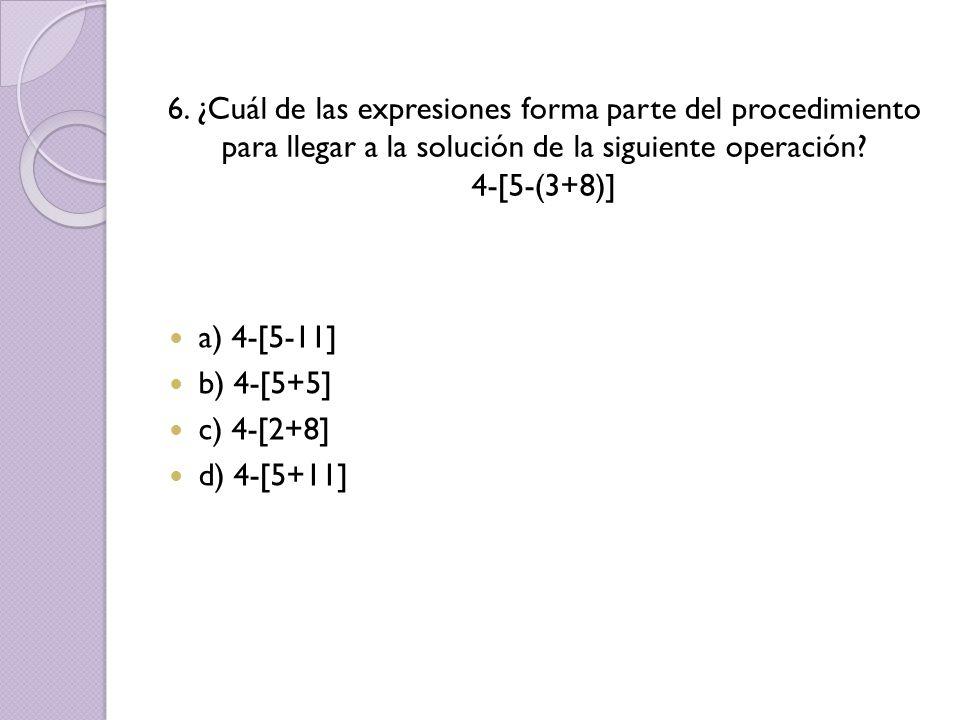 6. ¿Cuál de las expresiones forma parte del procedimiento para llegar a la solución de la siguiente operación? 4-[5-(3+8)] a) 4-[5-11] b) 4-[5+5] c) 4