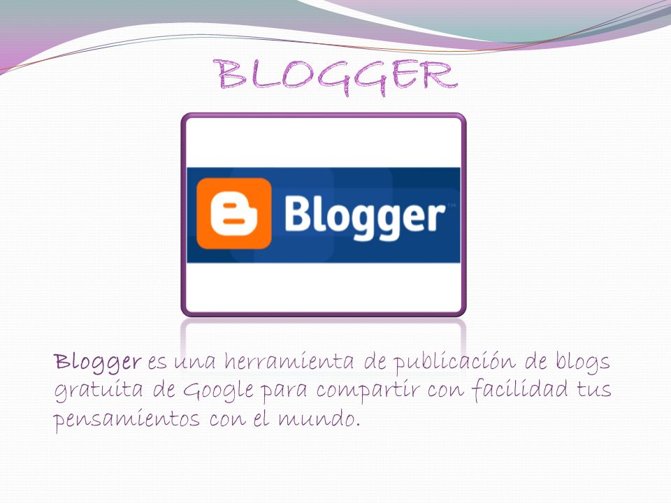 Blogger es una herramienta de publicación de blogs gratuita de Google para compartir con facilidad tus pensamientos con el mundo.
