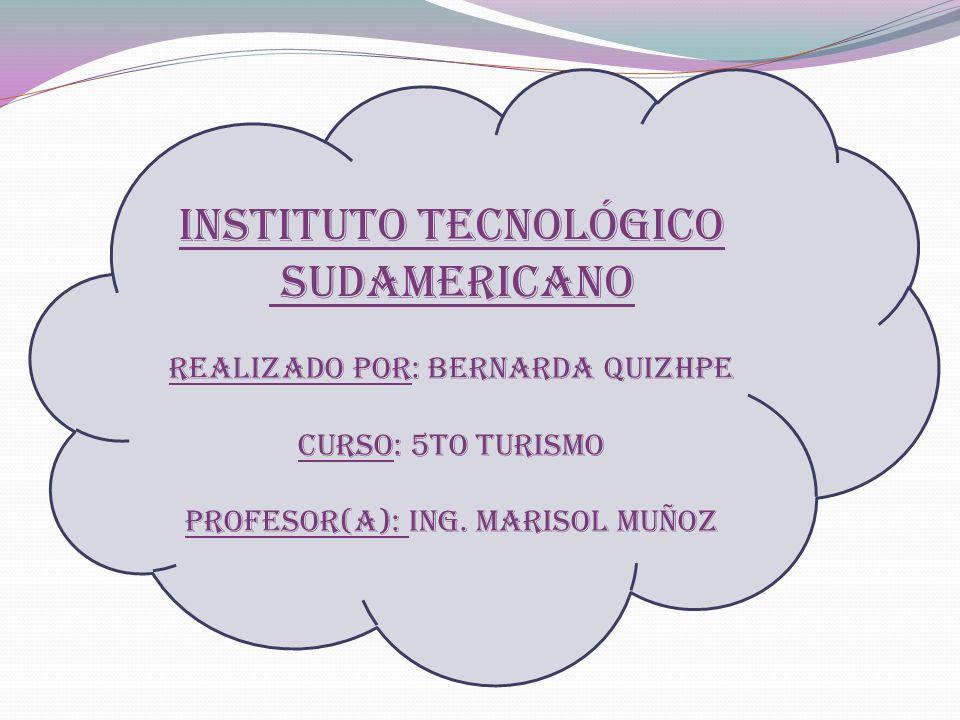 Instituto tecnológico sudamericano REALIZADO POR: Bernarda quizhpe curso: 5to turismo Profesor(a): Ing. Marisol Muñoz