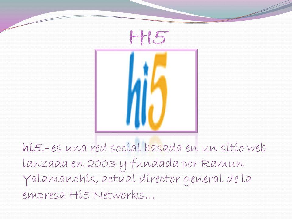 hi5.- es una red social basada en un sitio web lanzada en 2003 y fundada por Ramun Yalamanchis, actual director general de la empresa Hi5 Networks…
