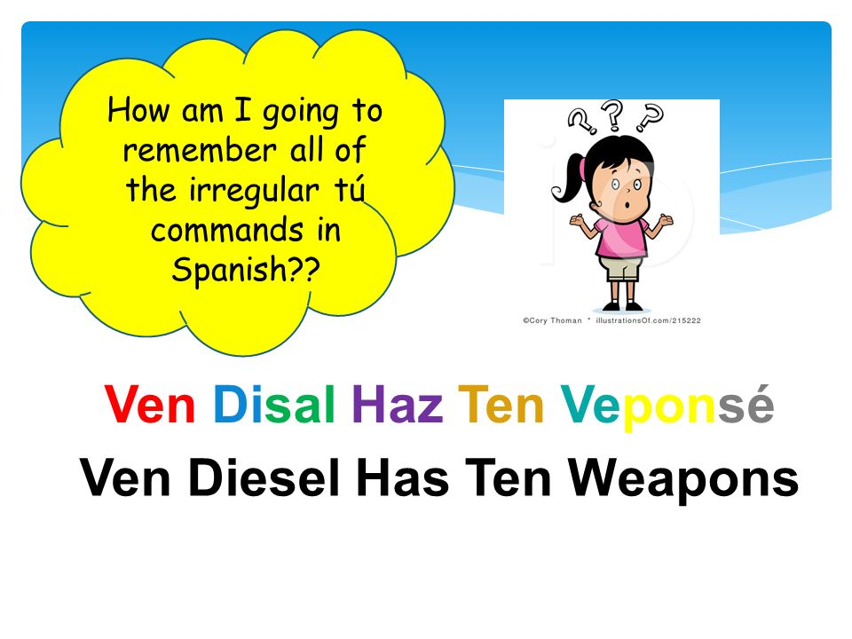 Ven Diesel Has Ten Weapons Ven Disal Haz Ten Veponsé How am I going to remember all of the irregular tú commands in Spanish