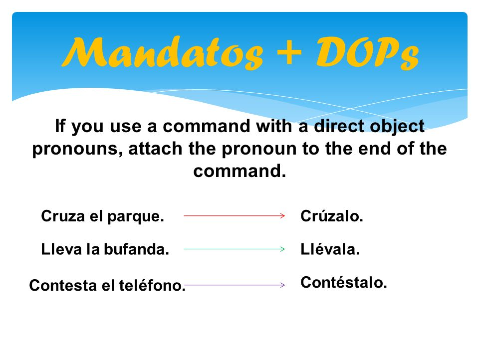 Mandatos + DOPs If you use a command with a direct object pronouns, attach the pronoun to the end of the command.