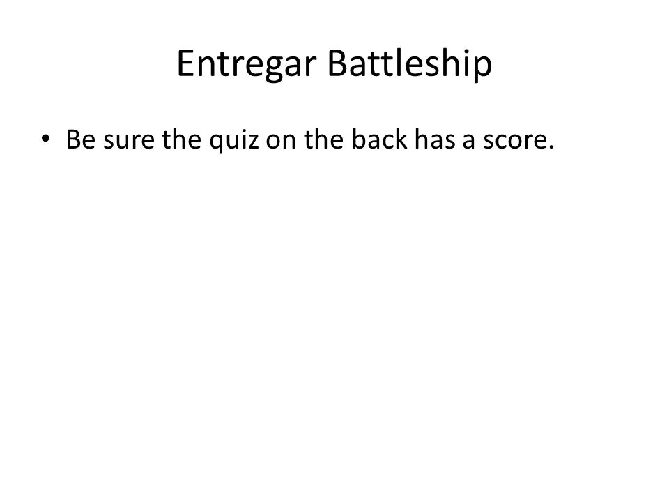Entregar Battleship Be sure the quiz on the back has a score.