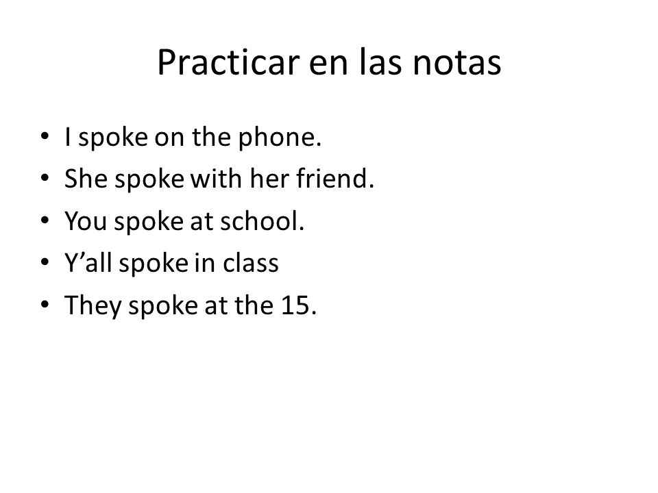 Practicar en las notas I spoke on the phone. She spoke with her friend. You spoke at school. Yall spoke in class They spoke at the 15.