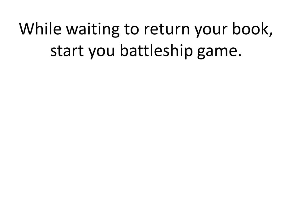 While waiting to return your book, start you battleship game.