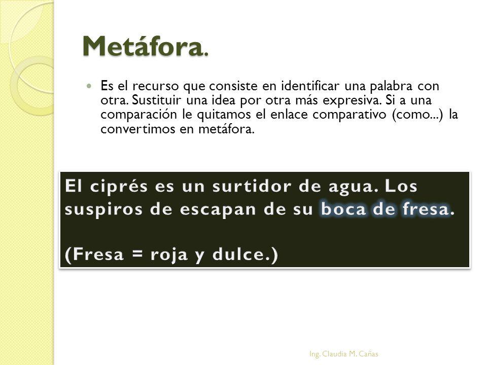 Metáfora. Es el recurso que consiste en identificar una palabra con otra. Sustituir una idea por otra más expresiva. Si a una comparación le quitamos