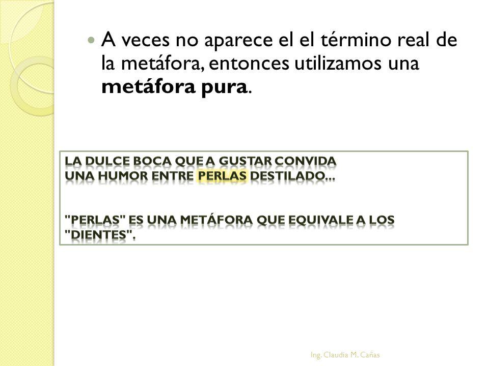 A veces no aparece el el término real de la metáfora, entonces utilizamos una metáfora pura. Ing. Claudia M. Cañas