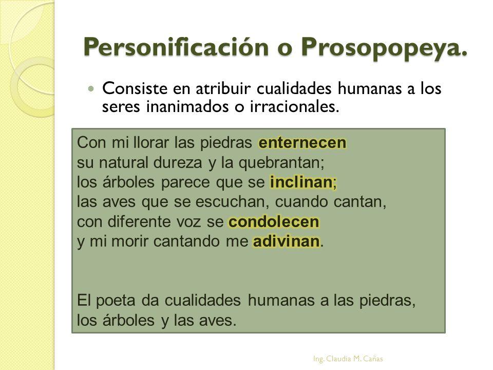 Personificación o Prosopopeya. Consiste en atribuir cualidades humanas a los seres inanimados o irracionales. Ing. Claudia M. Cañas