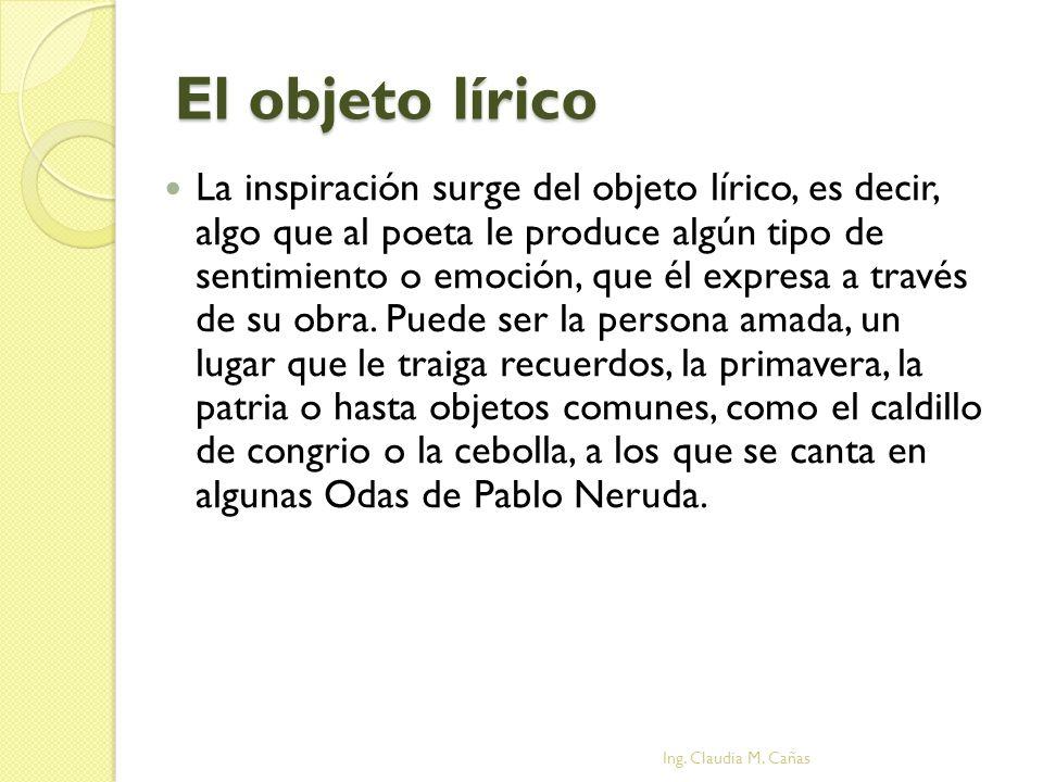 El objeto lírico La inspiración surge del objeto lírico, es decir, algo que al poeta le produce algún tipo de sentimiento o emoción, que él expresa a