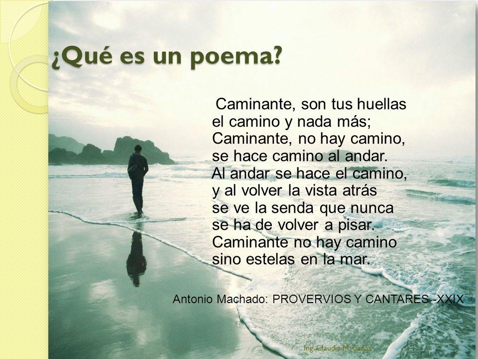 ¿Qué es un poema? Caminante, son tus huellas el camino y nada más; Caminante, no hay camino, se hace camino al andar. Al andar se hace el camino, y al