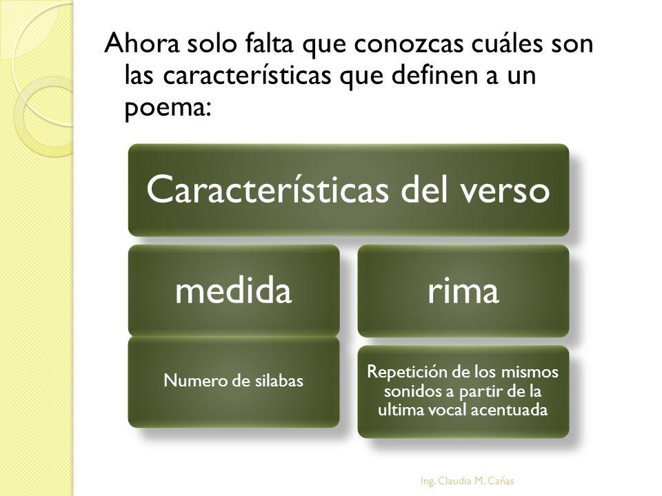 Ahora solo falta que conozcas cuáles son las características que definen a un poema: Ing. Claudia M. Cañas