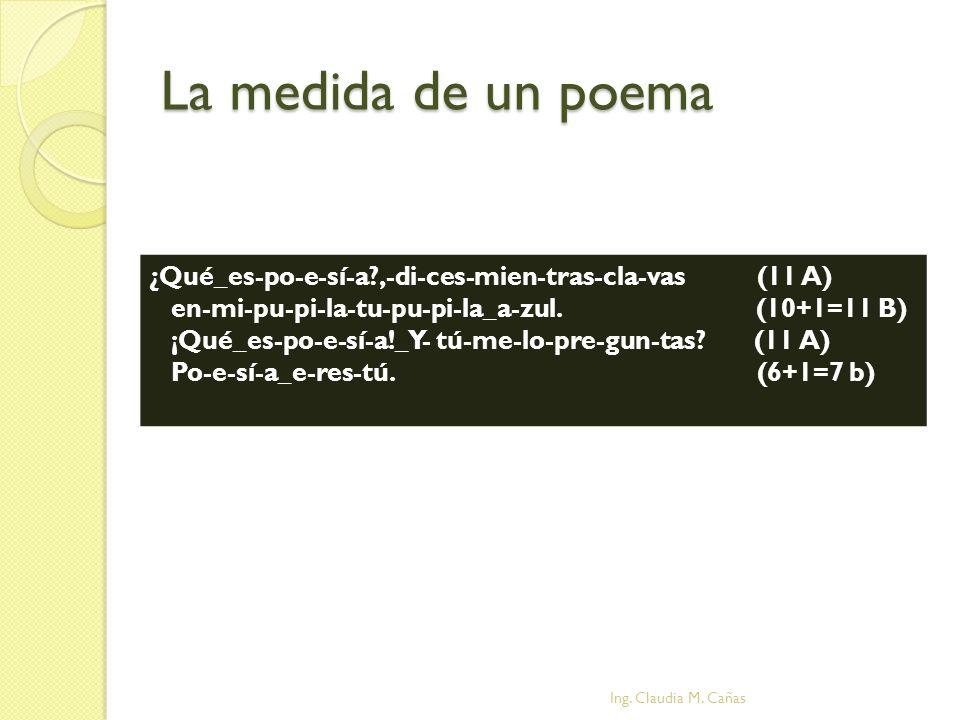 La medida de un poema ¿Qué_es-po-e-sí-a?,-di-ces-mien-tras-cla-vas (11 A) en-mi-pu-pi-la-tu-pu-pi-la_a-zul. (10+1=11 B) ¡Qué_es-po-e-sí-a!_Y- tú-me-lo