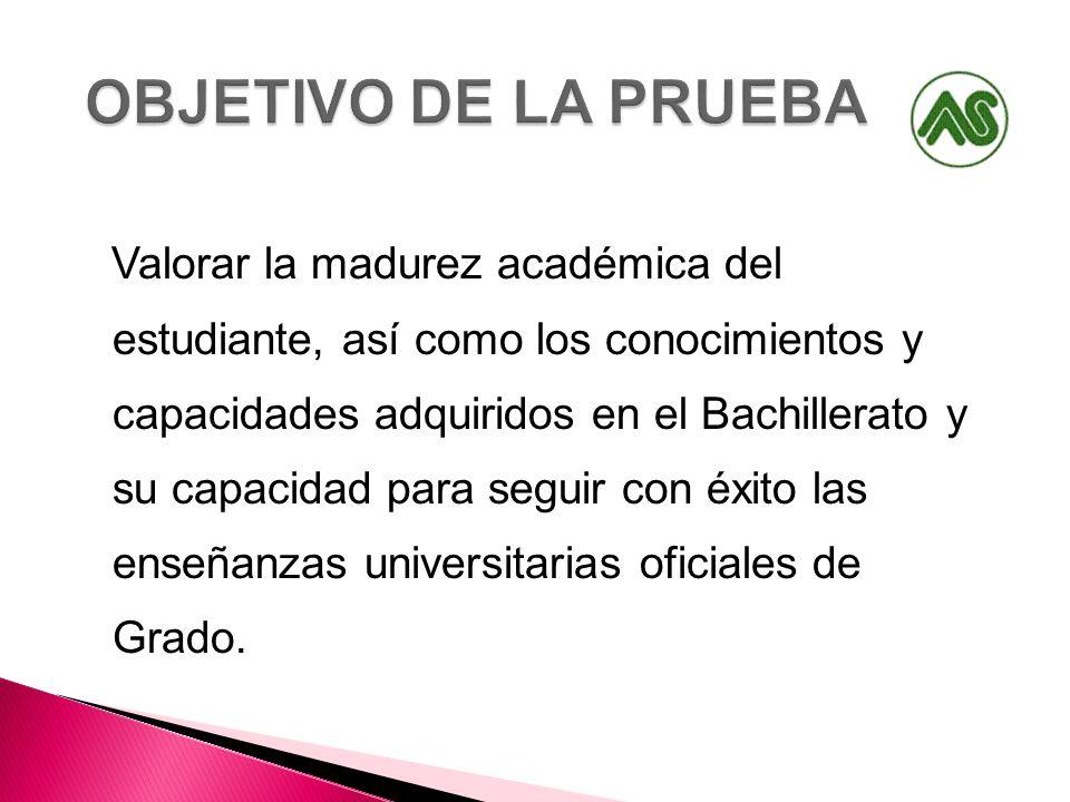 Valorar la madurez académica del estudiante, así como los conocimientos y capacidades adquiridos en el Bachillerato y su capacidad para seguir con éxito las enseñanzas universitarias oficiales de Grado.