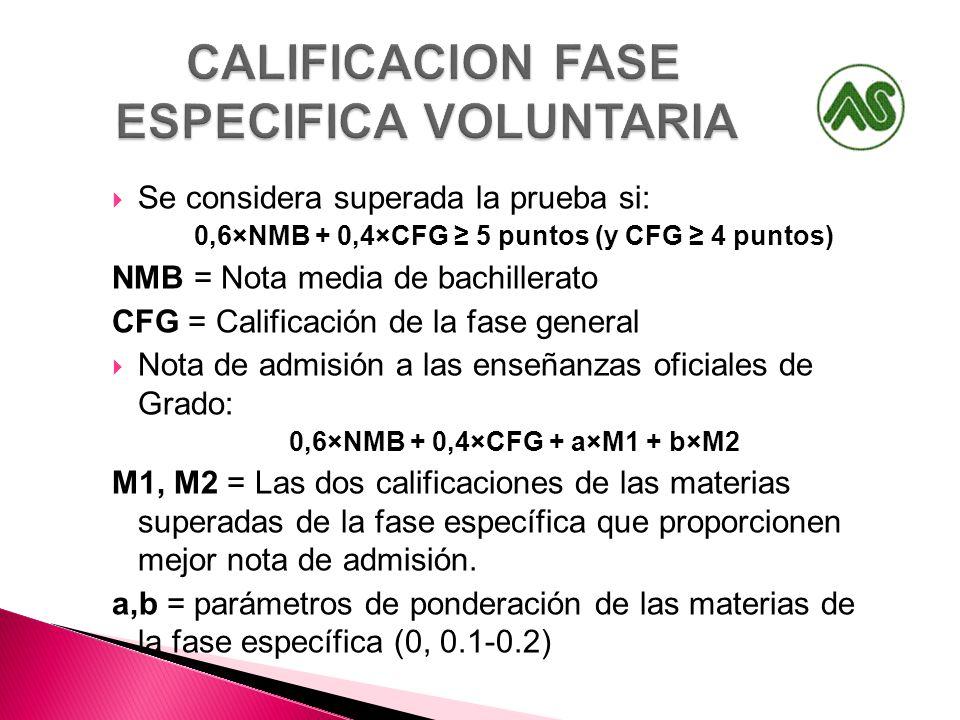 Se considera superada la prueba si: 0,6×NMB + 0,4×CFG 5 puntos (y CFG 4 puntos) NMB = Nota media de bachillerato CFG = Calificación de la fase general Nota de admisión a las enseñanzas oficiales de Grado: 0,6×NMB + 0,4×CFG + a×M1 + b×M2 M1, M2 = Las dos calificaciones de las materias superadas de la fase específica que proporcionen mejor nota de admisión.