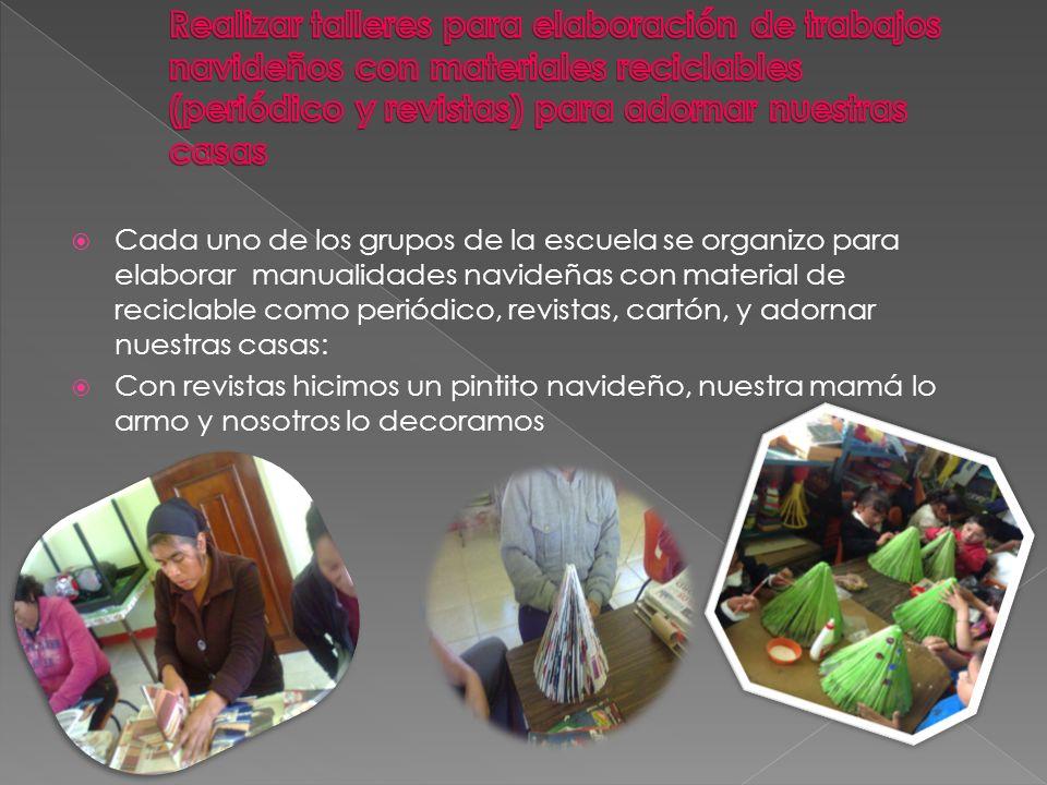 Cada uno de los grupos de la escuela se organizo para elaborar manualidades navideñas con material de reciclable como periódico, revistas, cartón, y adornar nuestras casas: Con revistas hicimos un pintito navideño, nuestra mamá lo armo y nosotros lo decoramos