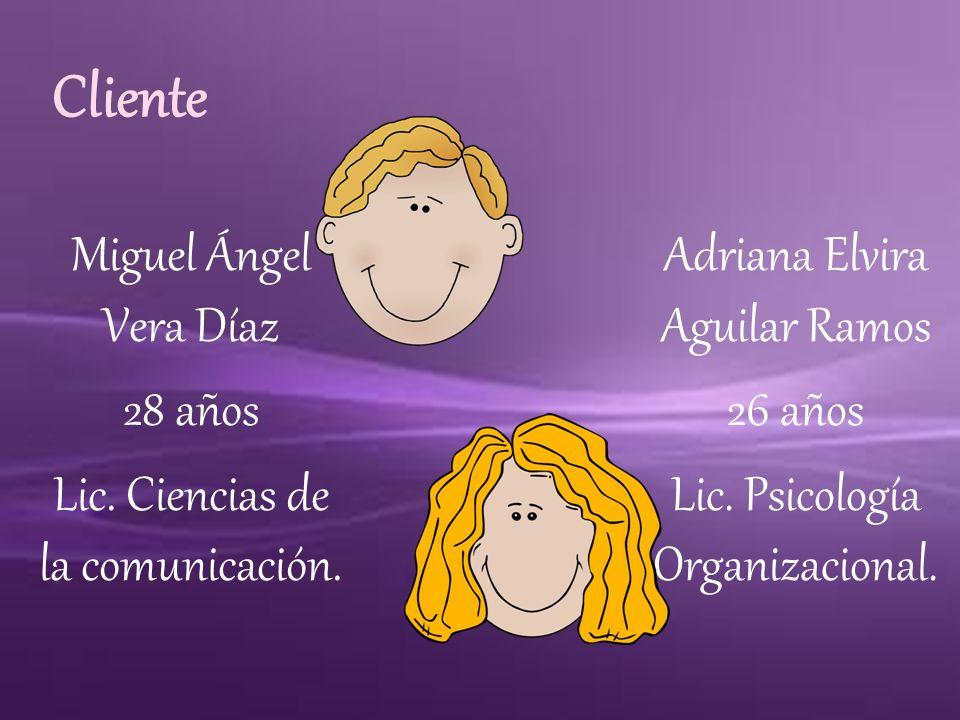 Cliente Miguel Ángel Vera Díaz 28 años Lic. Ciencias de la comunicación. Adriana Elvira Aguilar Ramos 26 años Lic. Psicología Organizacional.